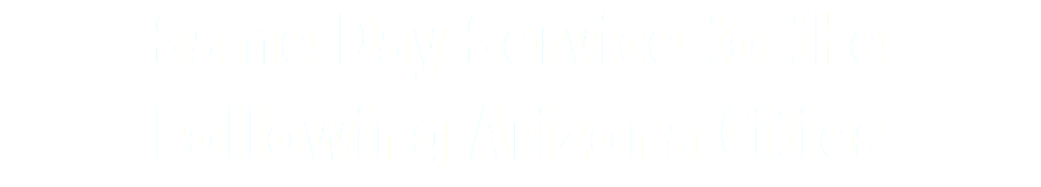 Same Day Service to the Following Arizona Cities
